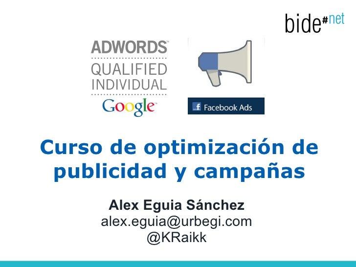 Curso de optimización de publicidad y campañas      Alex Eguia Sánchez     alex.eguia@urbegi.com            @KRaikk