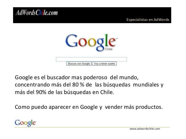 Especialistas en AdWords www.adwordschile.com Google es el buscador mas poderoso del mundo, concentrando más del 80 % de l...