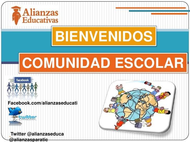 BIENVENIDOS     COMUNIDAD ESCOLARFacebook.com/alianzaseducativasTwitter @alianzaseduca@alianzasparatic