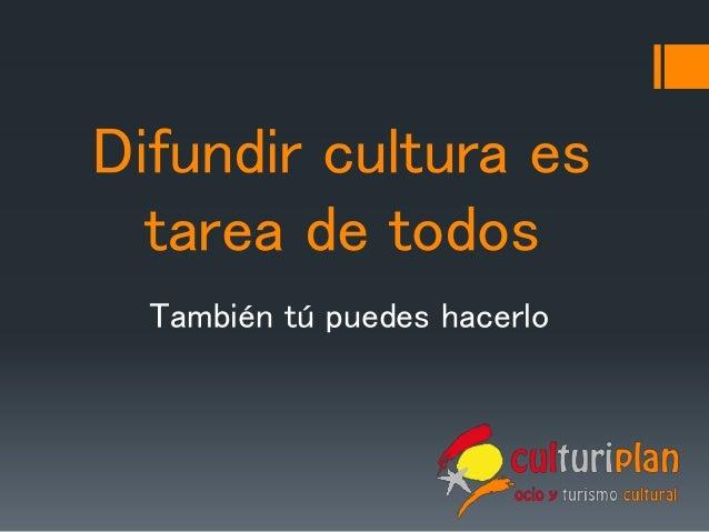 Difundir cultura es tarea de todos También tú puedes hacerlo