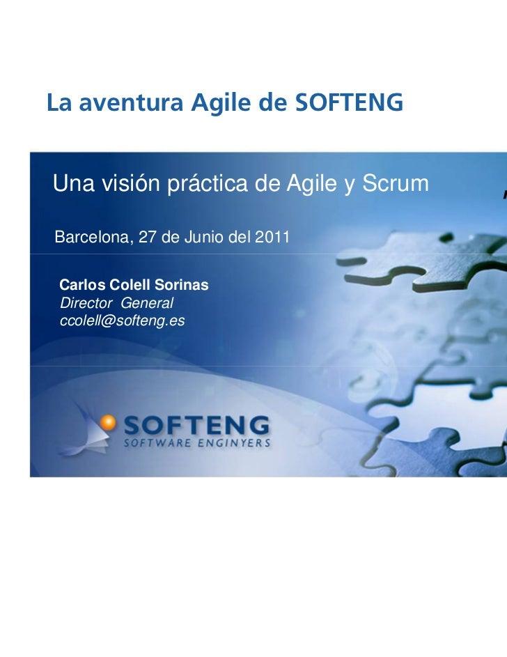 La aventura Agile de SOFTENG proyecto:Una visión práctica de Agile y ScrumBarcelona, 27 de Junio del 2011 Carlos Colell So...