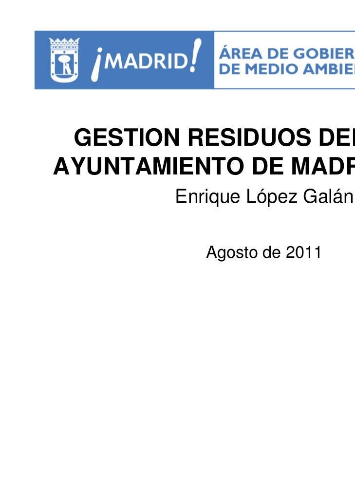 GESTION RESIDUOS DELAYUNTAMIENTO DE MADRID        Enrique López Galán           Agosto de 2011