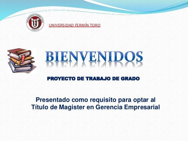 UNIVERSIDAD FERMÍN TORO PROYECTO DE TRABAJO DE GRADO Presentado como requisito para optar al Título de Magister en Gerenci...