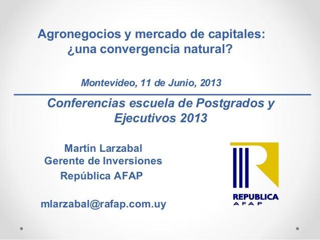 Agronegocios y mercado de capitales:¿una convergencia natural?Montevideo, 11 de Junio, 2013Conferencias escuela de Postgra...