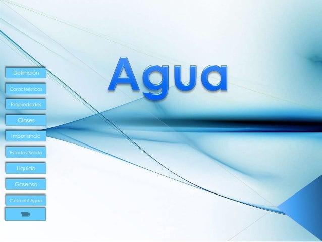 Definición Características Propiedades Clases Importancia Estados-Sólido Líquido Gaseoso Ciclo del Agua