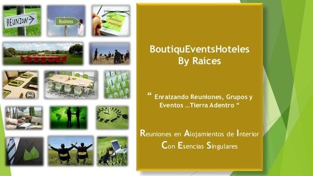 """BoutiquEventsHoteles By Raíces """" Enraizando Reuniones, Grupos y Eventos …Tierra Adentro """" Reuniones en Alojamientos de Int..."""