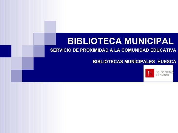 BIBLIOTECA MUNICIPAL    SERVICIO DE PROXIMIDAD A LA COMUNIDAD EDUCATIVA BIBLIOTECAS MUNICIPALES  HUESCA