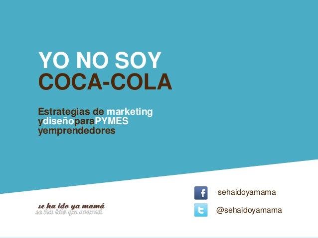 YO NO SOYCOCA-COLAEstrategias de marketingydiseñoparaPYMESyemprendedores                           sehaidoyamama          ...