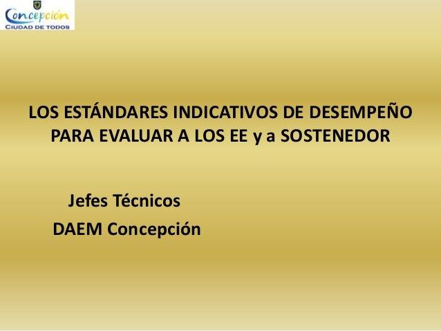 LOS ESTÁNDARES INDICATIVOS DE DESEMPEÑO PARA EVALUAR A LOS EE y a SOSTENEDOR Jefes Técnicos DAEM Concepción
