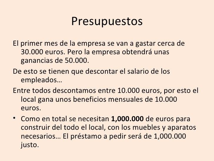 Presupuestos El primer mes de la empresa se van a gastar cerca de    30.000 euros. Pero la empresa obtendrá unas    gananc...