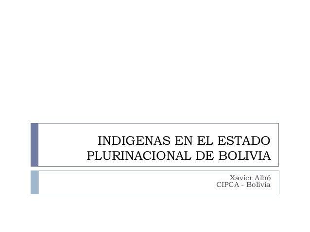 INDIGENAS EN EL ESTADO PLURINACIONAL DE BOLIVIA Xavier Albó CIPCA - Bolivia