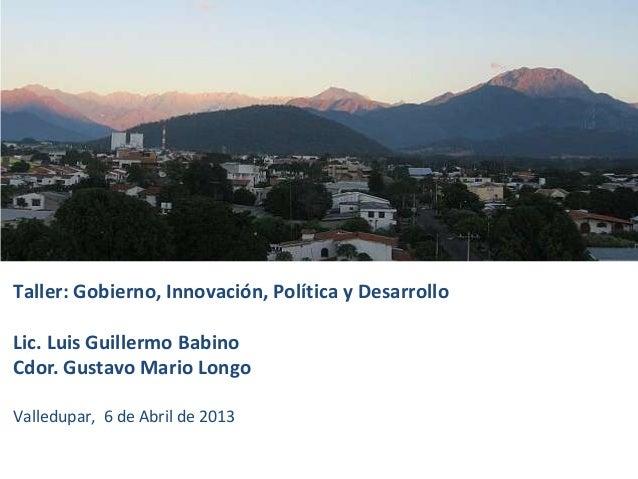 Taller: Gobierno, Innovación, Política y DesarrolloLic. Luis Guillermo BabinoCdor. Gustavo Mario LongoValledupar, 6 de Abr...