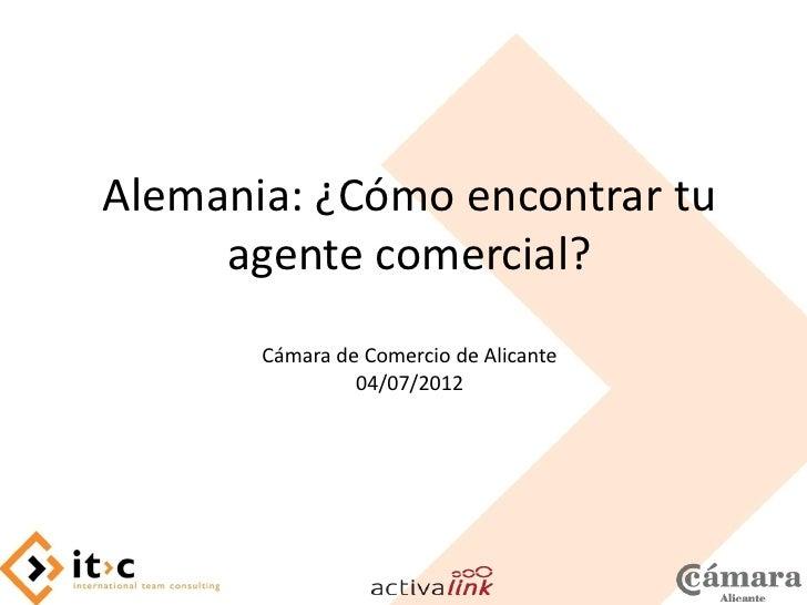 Alemania: ¿Cómo encontrar tu     agente comercial?       Cámara de Comercio de Alicante                04/07/2012