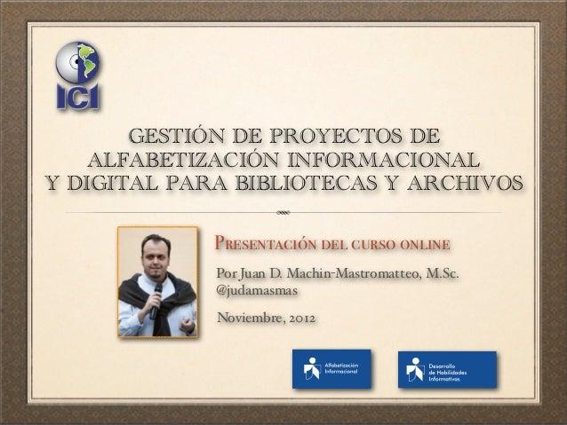 GESTIÓN DE PROYECTOS DE    ALFABETIZACIÓN INFORMACIONALY DIGITAL PARA BIBLIOTECAS Y ARCHIVOS             Presentación del ...