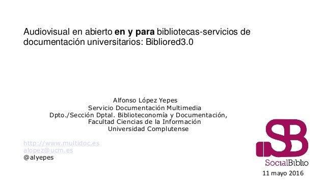 Audiovisual en abierto en y para bibliotecas-servicios de documentación universitarios: Bibliored3.0 Alfonso López Yepes S...