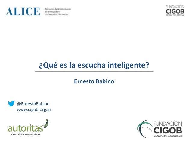 @ErnestoBabino www.cigob.org.ar ¿Qué es la escucha inteligente? Ernesto Babino