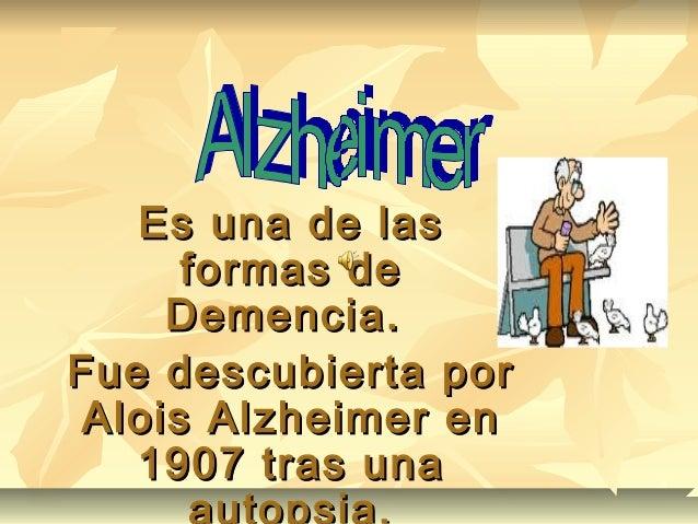 Es una de lasEs una de las formas deformas de Demencia.Demencia. Fue descubierta porFue descubierta por Alois Alzheimer en...
