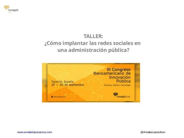 www.amalialopezacera.com @AmaliaLopezAcer TALLER: ¿Cómo implantar las redes sociales en una administración pública?