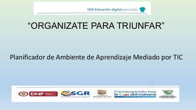 """Datos del Ambiente """"ORGANIZATE PARA TRIUNFAR"""" Planificador de Ambiente de Aprendizaje Mediado por TIC"""