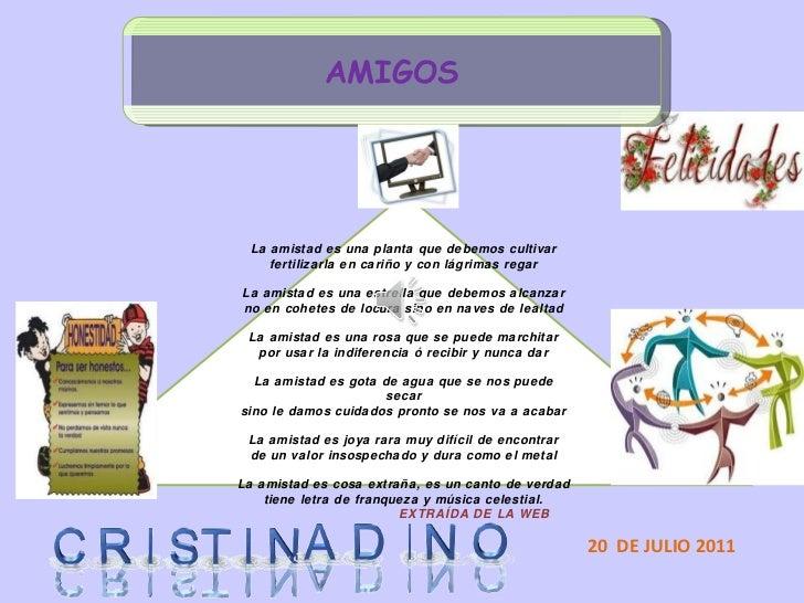 AMIGOS 20  DE JULIO 2011 La amistad es una planta que debemos cultivar fertilizarla en cariño y con lágrimas regar La amis...
