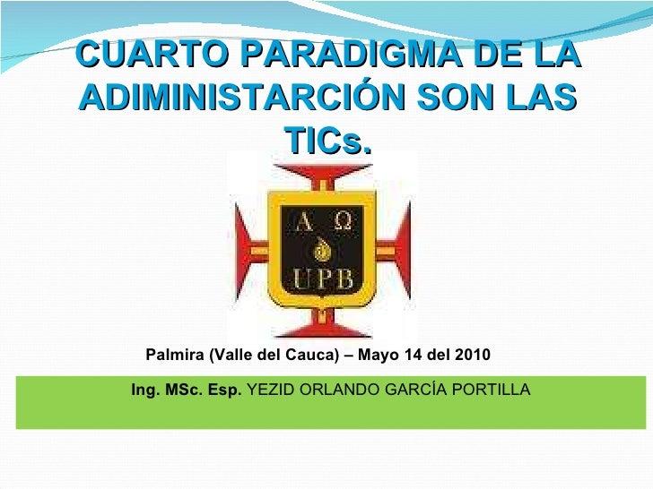 Ing. MSc. Esp.  YEZID ORLANDO GARCÍA PORTILLA Palmira (Valle del Cauca) – Mayo 14 del 2010  CUARTO PARADIGMA DE LA ADIMINI...