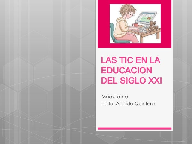 LAS TIC EN LA EDUCACION DEL SIGLO XXI Maestrante Lcda. Anaida Quintero
