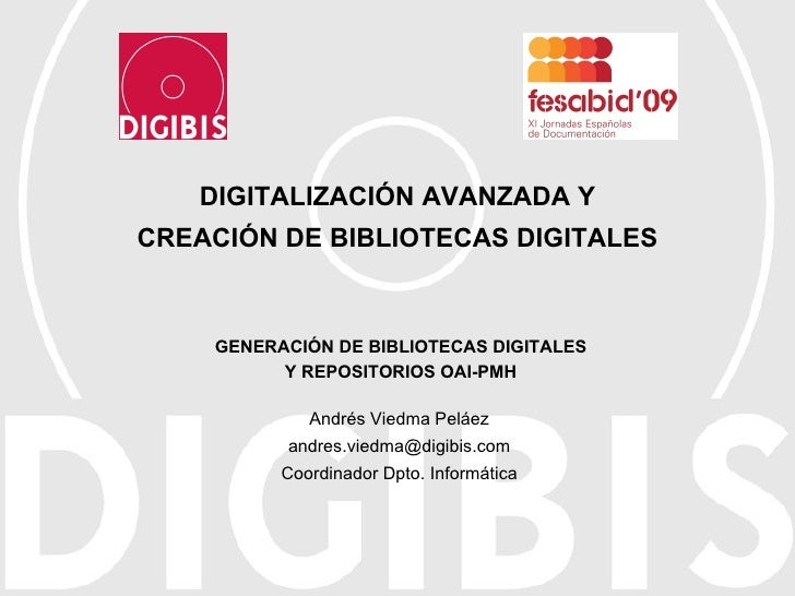 DIGITALIZACIÓN AVANZADA Y CREACIÓN DE BIBLIOTECAS DIGITALES Andrés Viedma Peláez [email_address] Coordinador Dpto. Informá...