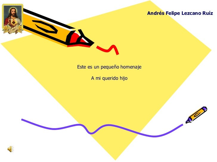 Andrés Felipe Lezcano Ruíz Este es un pequeño homenaje A mi querido hijo