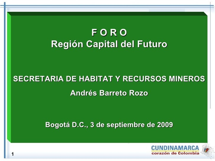 F O R O Región Capital del Futuro SECRETARIA DE HABITAT Y RECURSOS MINEROS Andrés Barreto Rozo Bogotá D.C., 3 de septiembr...