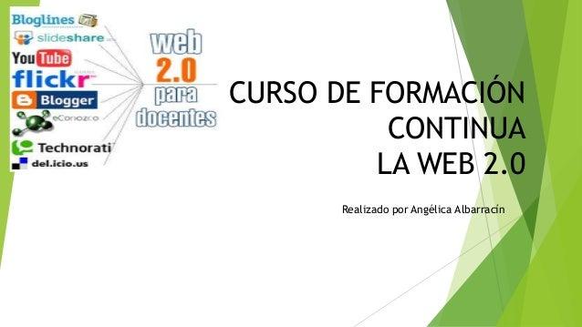 CURSO DE FORMACIÓN CONTINUA LA WEB 2.0 Realizado por Angélica Albarracín