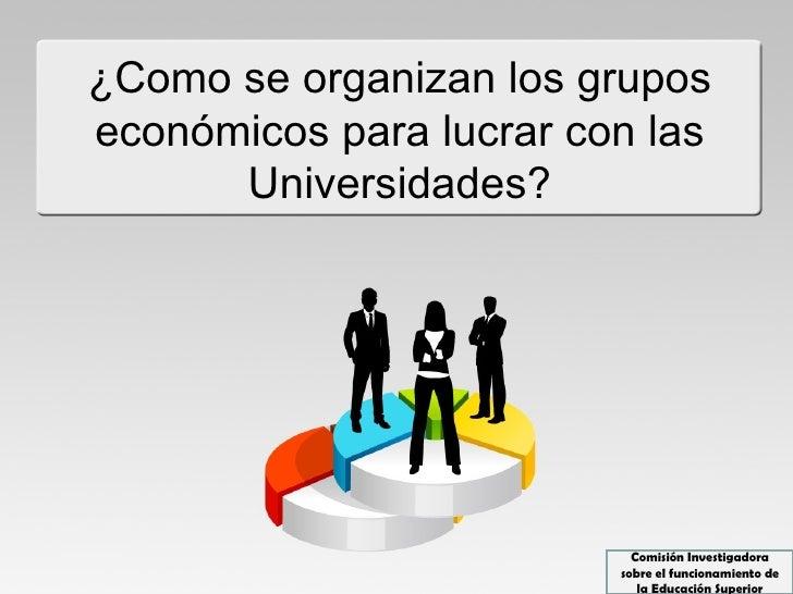 ¿Como se organizan los gruposeconómicos para lucrar con las      Universidades?                           Comisión Investi...