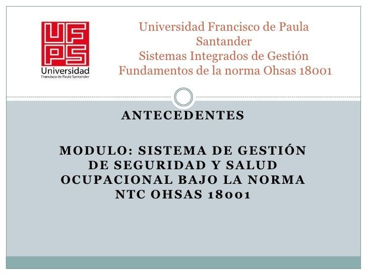 Universidad Francisco de Paula SantanderSistemas Integrados de Gestión Fundamentos de la norma Ohsas 18001 <br />ANTECEDE...