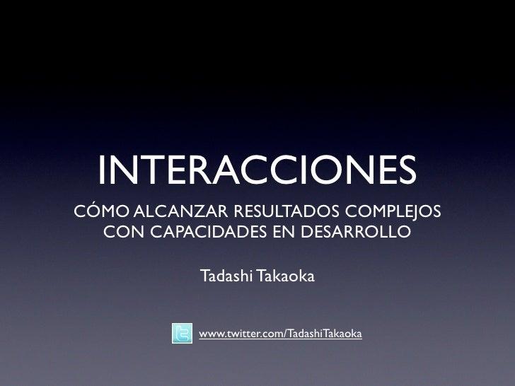 INTERACCIONESCÓMO ALCANZAR RESULTADOS COMPLEJOS  CON CAPACIDADES EN DESARROLLO           Tadashi Takaoka           www.twi...