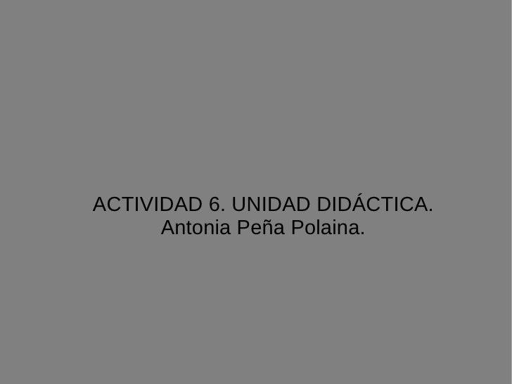 ACTIVIDAD 6. UNIDAD DIDÁCTICA. Antonia Peña Polaina.