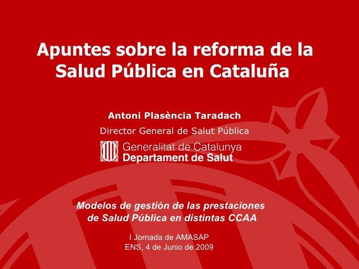 Apuntes sobre la reforma de la Salud Pública en Cataluña  Antoni Plasència Taradach Director General de Salut Pública I Jo...