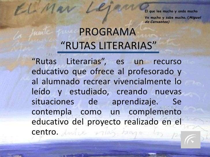 """El que lee mucho y anda mucho<br />Ve mucho y sabe mucho. (Miguel de Cervantes)<br />PROGRAMA """"RUTAS LITERARIAS""""<br />""""Rut..."""
