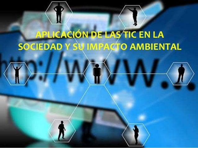 APLICACIÓN DE LAS TIC EN LA SOCIEDAD Y SU IMPACTO AMBIENTAL