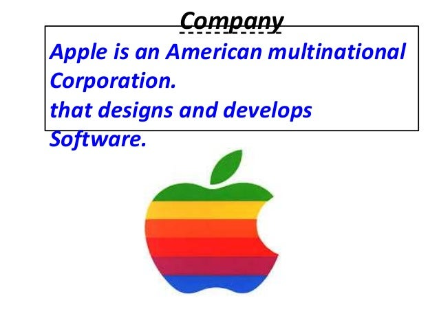 Company Apple is an American multinational Corporation. that designs and develops Software.