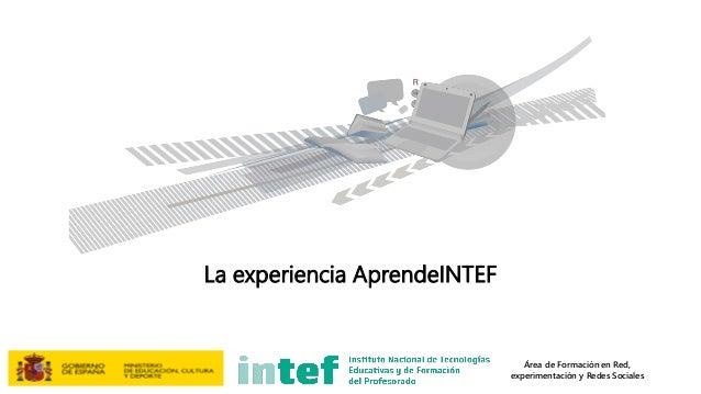 Área de Formación en Red, experimentación y Redes Sociales La experiencia AprendeINTEF