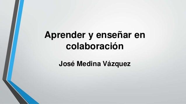 Aprender y enseñar en  colaboración  José Medina Vázquez