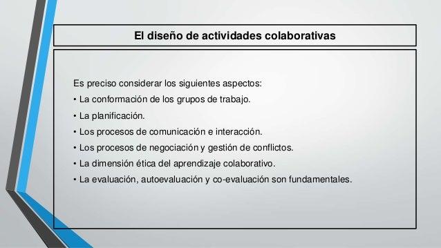 El diseño de actividades colaborativas  Es preciso considerar los siguientes aspectos:  • La conformación de los grupos de...