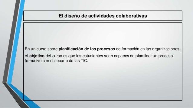 El diseño de actividades colaborativas  En un curso sobre planificación de los procesos de formación en las organizaciones...