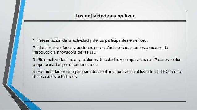 Las actividades a realizar  1. Presentación de la actividad y de los participantes en el foro.  2. Identificar las fases y...