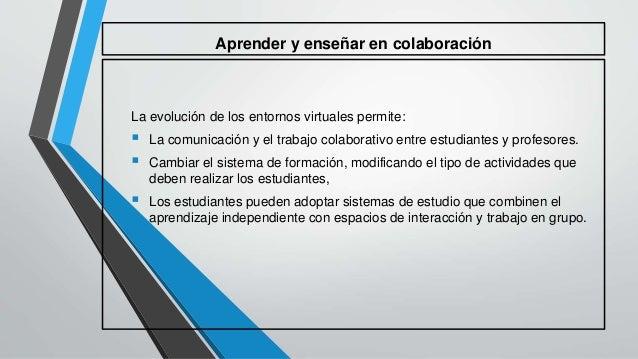 Aprender y enseñar en colaboración  La evolución de los entornos virtuales permite:   La comunicación y el trabajo colabo...