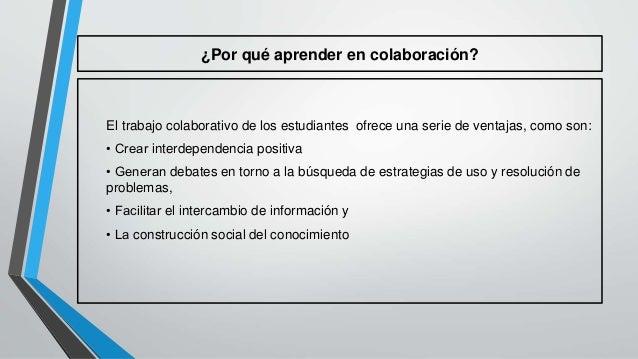 ¿Por qué aprender en colaboración?  El trabajo colaborativo de los estudiantes ofrece una serie de ventajas, como son:  • ...