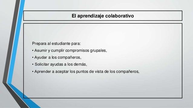El aprendizaje colaborativo  Prepara al estudiante para:  • Asumir y cumplir compromisos grupales,  • Ayudar a los compañe...