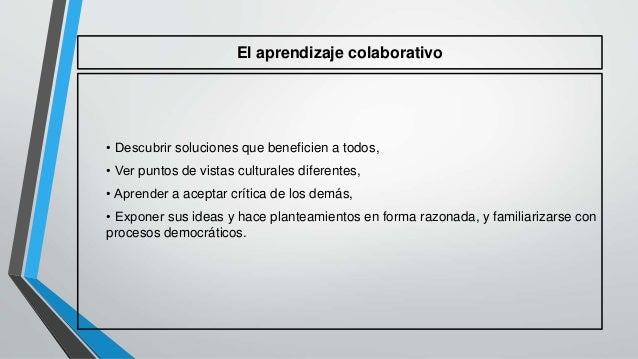 El aprendizaje colaborativo  • Descubrir soluciones que beneficien a todos,  • Ver puntos de vistas culturales diferentes,...