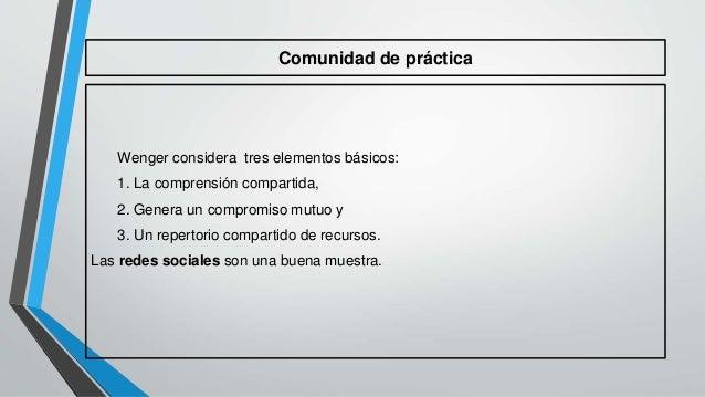 Comunidad de práctica  Wenger considera tres elementos básicos:  1. La comprensión compartida,  2. Genera un compromiso mu...