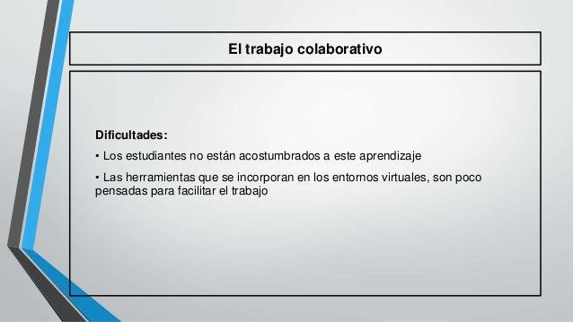 El trabajo colaborativo  Dificultades:  • Los estudiantes no están acostumbrados a este aprendizaje  • Las herramientas qu...
