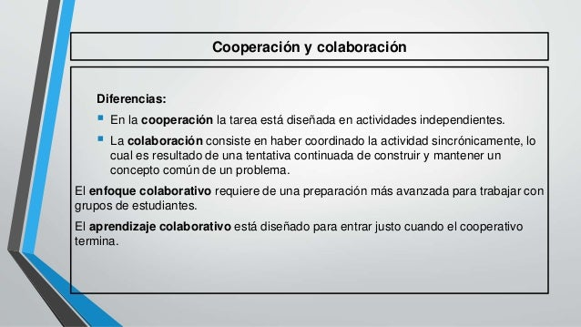 Cooperación y colaboración  Diferencias:   En la cooperación la tarea está diseñada en actividades independientes.   La ...